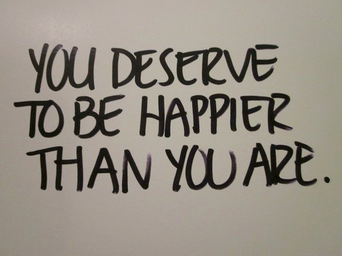 you deserve to be happier than you are now