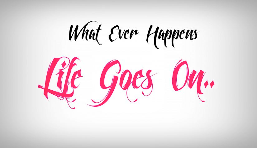 whatever happens, life goes on